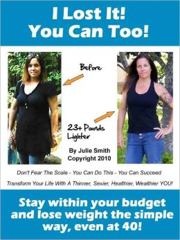I Lost It! You Can Too. Stay within your budget and lose weight the simple way, even at 40!