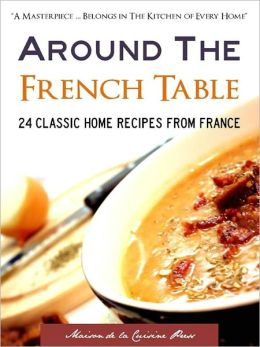 AROUND THE FRENCH TABLE: 24 Classic Home Recipes from France (Special Nook Edition With DirectLink Technology) (French Recipes / French Cooking / French Cookbook for Nook with Many 10 Minute Recipes and 30 Minute Meals) NOOKBook