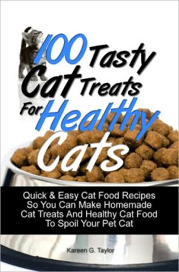 100 Tasty Cat Treats For Healthy Cats: Quick & Easy Cat Food Recipes So You Can Make Homemade Cat Treats And Healthy Cat Food To Spoil Your Pet Cat