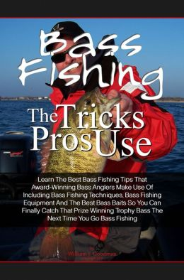 Bass Fishing Tricks The Pros Use: Learn The Best Bass Fishing Tips That Award-Winning Bass Anglers Make Use Of Including Bass Fishing Techniques, Bass Fishing Equipment And The Best Bass Baits So You Can Finally Catch That Prize Winning Trophy Bass The Ne