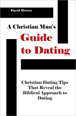 A Christian Man's Guide to Dating: Christian Dating Tips that Reveal the Biblical Approach to Dating