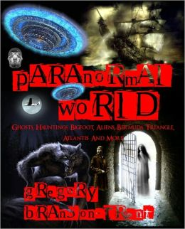 Paranormal World: Ghosts, Hauntings, Bigfoot, Aliens, Bermuda Triangle, Atlantis and More