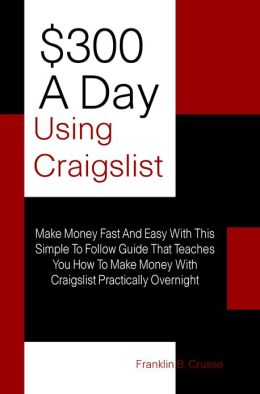 $300 A Day Using Craigslist: Make Money Fast And Easy With This Simple To Follow Guide That Teaches You How To Make Money With Craigslist Practically Overnight
