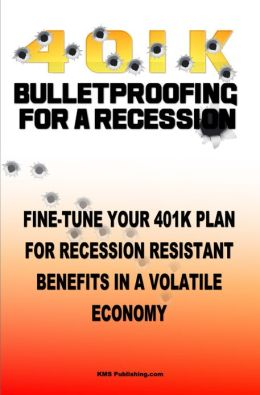 4 0 1 K Bulletproofing For A Recession: Fine Tune Your 401k Plan And Retirement Plan For Recession Resistant Benefits In A Volatile Economy