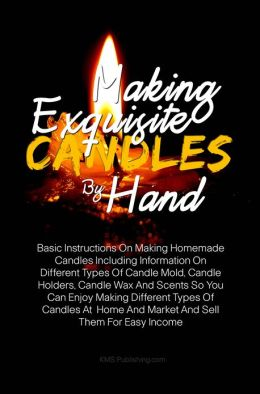 Making Exquisite Candles By Hand: Basic Instructions On Making Homemade Candles Including Information On Different Types Of Candle Mold, Candle Holders, Candle Wax And Scents So You Can Enjoy Making Different Types Of Candles At Home And Market And Sell