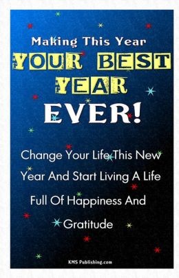 Making This Year Your Best Year Ever!: Personal Goal Setting Ideas And Strategies To Get You Motivated To Make Positive Change In Your Life