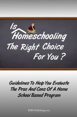 Is Homeschooling The Right Choice For You?: Guidelines To Help You Evaluate The Pros And Cons Of A Home School Based Program