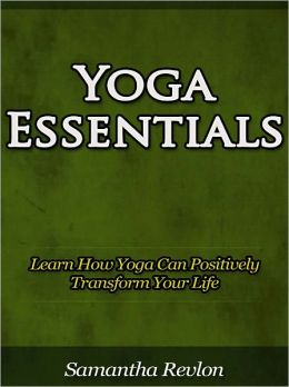 Yoga Essentials - Learn How Yoga Can Positively Transform Your Life
