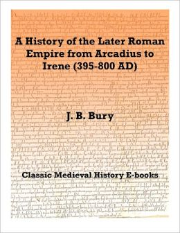 A History of the Later Roman Empire from Arcadius to Irene (395-800 AD)