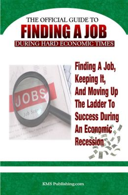 Finding A Job During Hard Economic Times: Finding a Job, Keeping It, and Moving Up the Ladder to Success During an Economic Recession