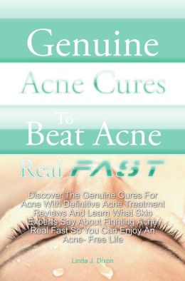 Genuine Acne Cures To Beat Acne Real Fast: Discover The Genuine Cures For Acne With Definitive Acne Treatment Reviews And Learn What Skin Experts Say About Fighting Acne Real Fast So You Can Enjoy An Acne- Free Life