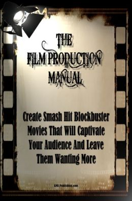 The Film Production Manual: Create Smash Hit Blockbuster Movies That Will Captivate Your Audience And Leave Them Wanting More