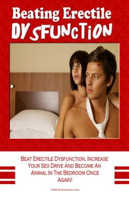 Beating Erectile Dysfunction: Beat Erectile Dysfunction, Stop Premature Ejaculation, Increase Your Sex Drive And Become A Sexual Beast In The Bedroom Once Again!