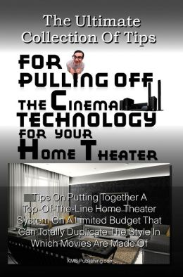 The Ultimate Collection Of Tips For Pulling Off The Cinema Technology For Your Home Theater: Tips On Putting Together A Top-Of-The-Line Home Theater System On A Limited Budget That Can Totally Duplicate The Style In Which Movies Are Made Of