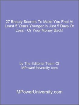 27 Beauty Secrets To Make You Feel At Least 5 Years Younger In Just 5 Days Or Less - Or Your Money Back!