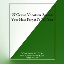27 Cruise Vacation Secrets Your Mom Forgot To Tell You About Or Your Money Back!