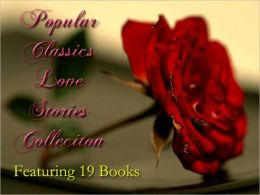 Popular Classics Love Stories Collection Volume I - Best Romance Novels from early 20th Century and 19th Century - 19 Romance Books such as Pride and Prejudice, Wuthering Heights, Jane Eyre, Emma, Anna Karenina, Northanger Abbey & MORE! 19 Books!!