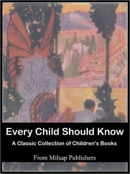 Every Child Should Know: the essential collection (includes Folk Tales, Heroes, Good Cheer Stories, Poems, Pictures, Fairy Tales, Myths, Legends, Famous Stories and Tales of Wonder)