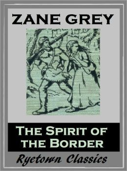 Zane Grey's THE SPIRIT OF THE BORDER (Zane Grey Western Series #2) WESTERNS: Comprehensive Collection of Classic Western Novels