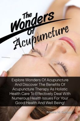 The Wonders Of Acupuncture: Explore Wonders Of Acupuncture And Discover The Benefits Of Acupuncture Therapy As Holistic Health Care To Effectively Deal With Numerous Health Issues For Your Good Health And Well Being!