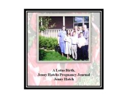 A Lotus Birth, The Pregnancy Journal of unassisted birthing mother, Jenny Hatch
