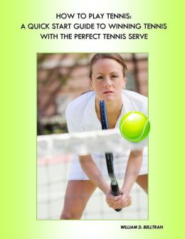 Tennis: Tennis Rules on How to Play Tennis, Tennis Lessons for the Perfect Tennis Serve, Tennis Forehand and Backhand, Expert Tennis Tips, Coaching and Training - The Essentials of Playing and Winning at Tennis