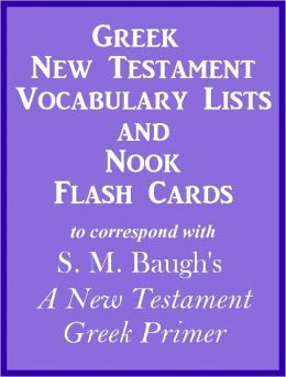 Greek New Testament Vocabulary Lists And Nook Flash Cards to correspond with S. M. Baugh's 'A New Testament Greek Primer'