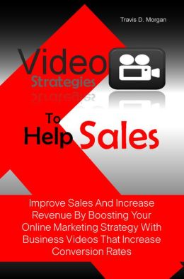 Video Strategies To Help Sales: Improve Sales And Increase Revenue By Boosting Your Online Marketing Strategy With Business Videos That Increase Conversion Rates