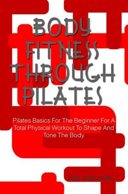 Body Fitness Through Pilates: Pilates Basics For The Beginner For A Total Physical Workout To Shape And Tone The Body