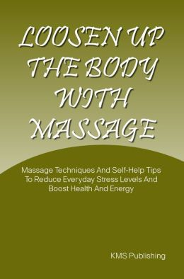 Loosen Up The Body With Massage: Massage Techniques And Self-Help Tips To Reduce Everyday Stress Levels And Boost Health And Energy