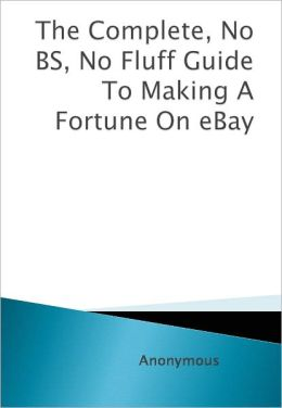 The Complete, No BS, No Fluff Guide To Making A Fortune On eBay