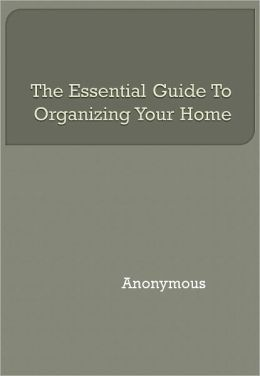 The Essential Guide To Organizing Your Home
