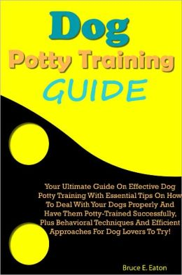Dog Potty Training Guide: Your Ultimate Guide On Effective Dog Potty Training With Essential Tips On How To Deal With Your Dogs Properly And Have Them Potty-Trained Successfully, Plus Behavioral Techniques And Efficient Approaches For Dog Lovers To Try!