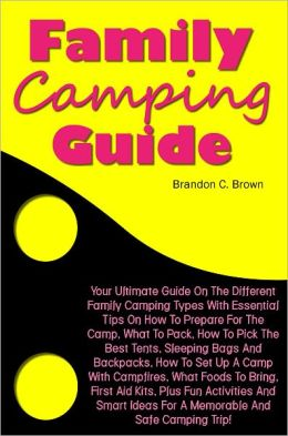 Family Camping Guide: Your Ultimate Guide On The Different Family Camping Types With Essential Tips On How To Prepare For The Camp, What To Pack, How To Pick The Best Tents, Sleeping Bags And Backpacks, How To Set Up A Camp With Campfires, What Foods To B