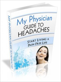 My Physician Guide to Headaches: You Deserve a-Pain Free Life!
