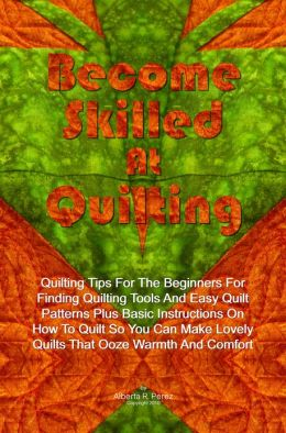 Become Skilled At Quilting: Quilting Tips For The Beginners For Finding Quilting Tools And Easy Quilt Patterns Plus Basic Instructions On How To Quilt So You Can Make Lovely Quilts That Ooze Warmth And Comfort