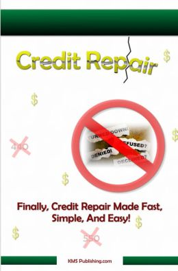 Credit Repair: How to Successfully Get The Credit Repair You Need To Bring Your Credit Score Back Up To Great!