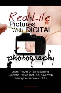 Real Life Pictures With Digital Photography: Learn The Art Of Taking Stirring, Dramatic Photos That Look Alive With Striking Precision And Color