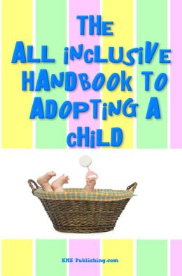 The All Inclusive Handbook To Adopting A Child: Everything you must know to adopt a child, from adoption agencies to sensitive situations you need to be prepared for.