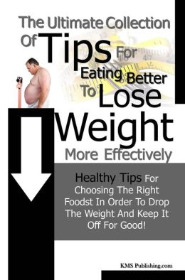 The Ulitmate Collection Of Tips Eating Better To Lose Weight More Effectively: Healthy Tips For Choosing The Right Foods In Order To Drop The Weight And Keep It Off For Good!