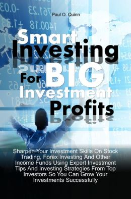 Smart Investing For Big Investment Profits: Sharpen Your Investment Skills On Stock Trading, Forex Investing And Other Income Funds Using Expert Investment Tips And Investing Strategies From Top Investors So You Can Grow Your Investments Successfully