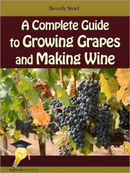 A Complete Guide to Growing Grapes and Making Wine
