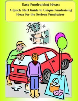Easy Fundraising Ideas: A Quick Start Guide to Unique Fundraising Ideas for the Serious Fundraiser