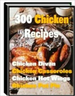 300 Chicken Recipes - The Ultimate Chicken Cookbook! (With an Active Table of Contents)