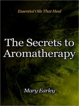 The Secrets to Aromatherapy - Essential Oils That Heal