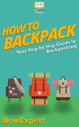 How To Backpack - Your Step-By-Step Guide To Backpacking