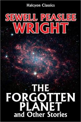 The Forgotten Planet and Other Science Fiction Stories by Sewell Peaslee Wright
