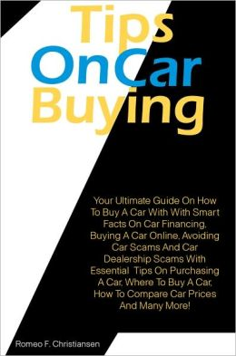Tips On Car Buying: Your Ultimate Guide On How To Buy A Car With With Smart Facts On Car Financing, Buying A Car Online, Avoiding Car Scams And Car Dealership Scams With Essential Tips On Purchasing A Car, Where To Buy A Car, How To Compare Car Prices An
