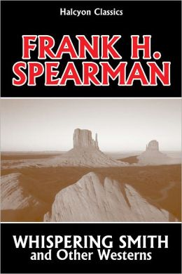 Whispering Smith and Other Westerns by Frank H. Spearman