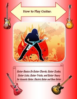 How to Play Guitar: Guitar Basics On Guitar Chords, Guitar Scales, Guitar Licks, Guitar Tricks, and Guitar Theory for Acoustic Guitar, Electric Guitar and Bass Guitar